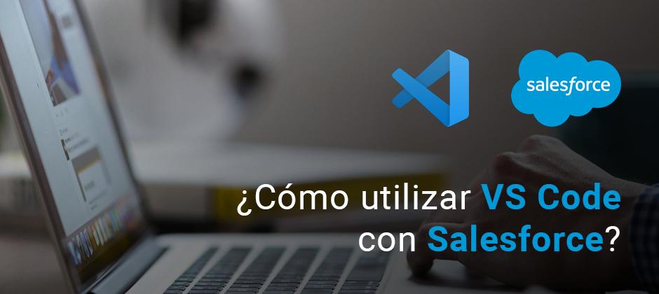 ¿Cómo utilizar Visual Studio Code con Salesforce?